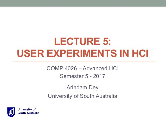LECTURE 5: USER EXPERIMENTS IN HCI COMP 4026 – Advanced HCI Semester 5 - 2017 Arindam Dey University of South Australia