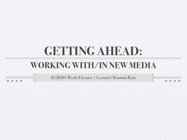 GETTING AHEAD: WORKING WITH/IN NEW MEDIA     KCB201 Week 8 lecture | Lecturer: Rosanna Ryan