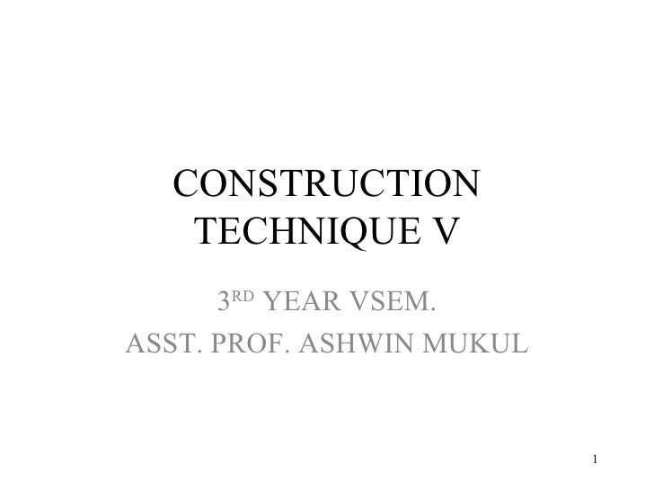 CONSTRUCTION TECHNIQUE V 3 RD  YEAR VSEM. ASST. PROF. ASHWIN MUKUL