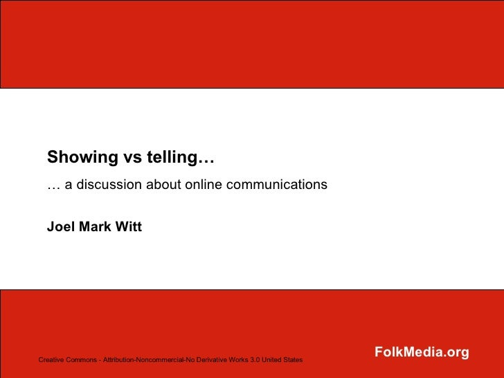 Showing vs telling… …  a discussion about online communications Joel Mark Witt FolkMedia.org Creative Commons - Attributio...