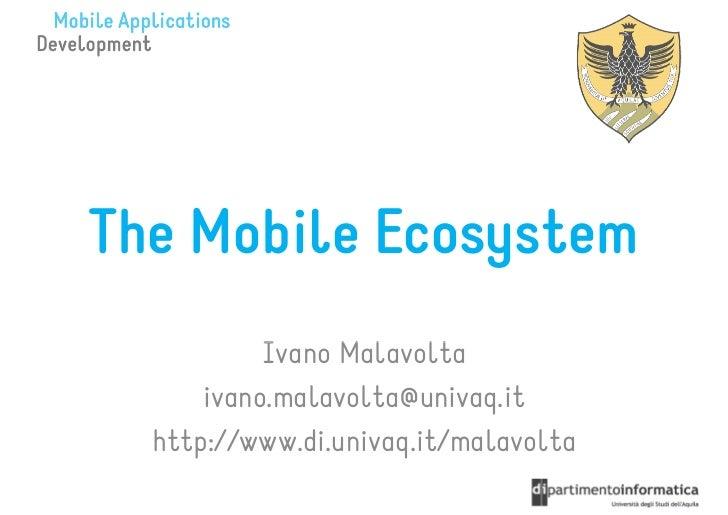 The Mobile Ecosystem           Ivano Malavolta      ivano.malavolta@univaq.it  http://www.di.univaq.it/malavolta