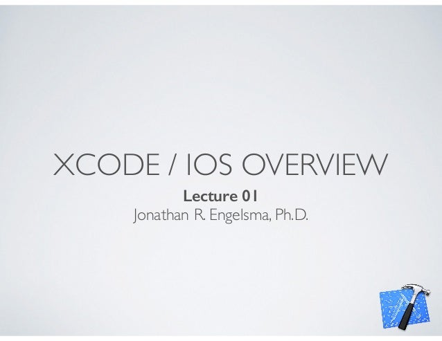 XCODE / IOS OVERVIEW Lecture 01 Jonathan R. Engelsma, Ph.D.