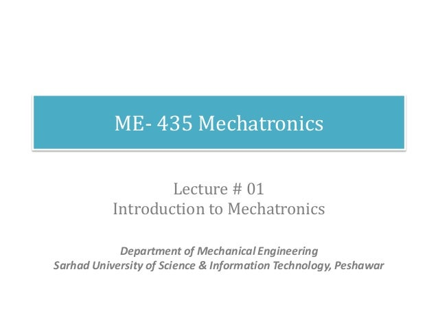 ME- 435 Mechatronics Lecture # 01 Introduction to Mechatronics Department of Mechanical Engineering Sarhad University of S...