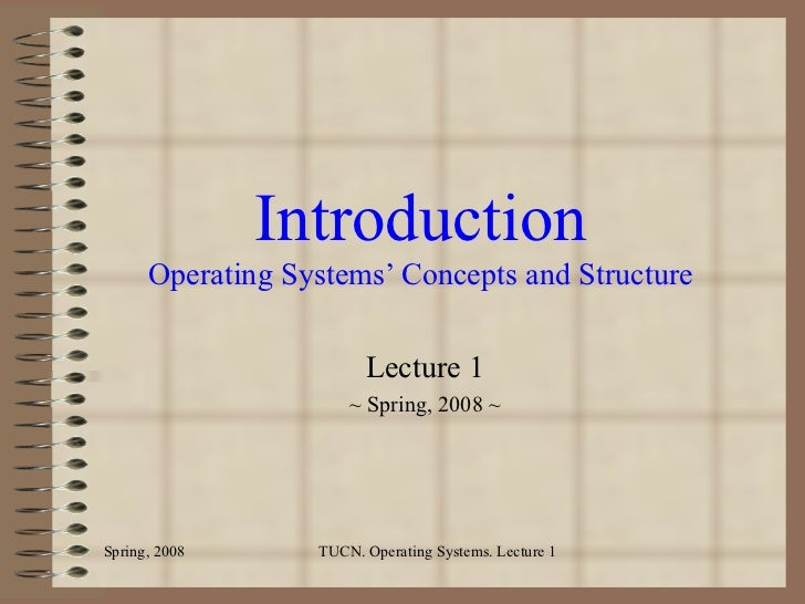 Introduction Operating Systems' Concepts and Structure Lecture 1 ~ Spring, 2008 ~ Spring, 2008 TUCN. Operating Systems. Le...