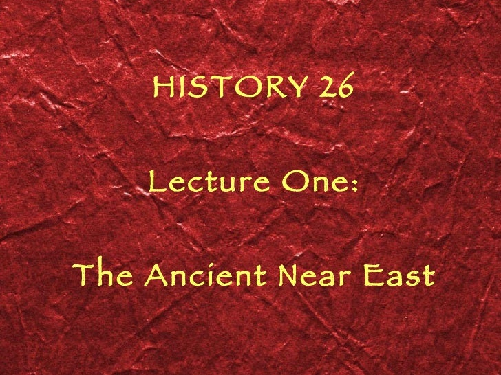 HISTORY 26 Lecture One: The Ancient Near East