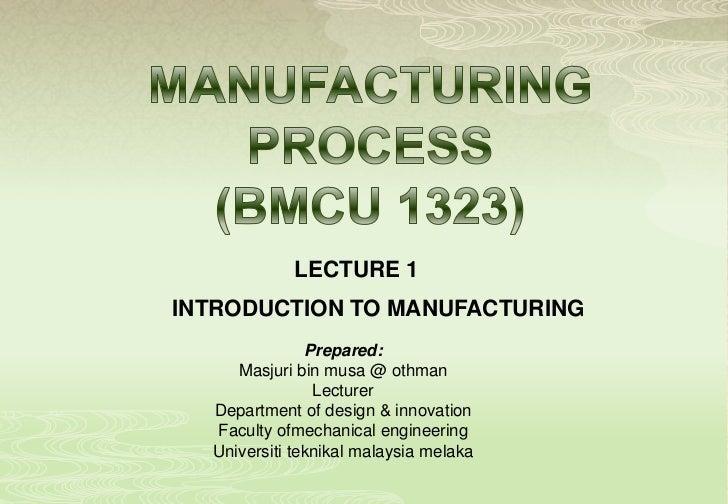LECTURE 1INTRODUCTION TO MANUFACTURING               Prepared:     Masjuri bin musa @ othman                Lecturer  Depa...
