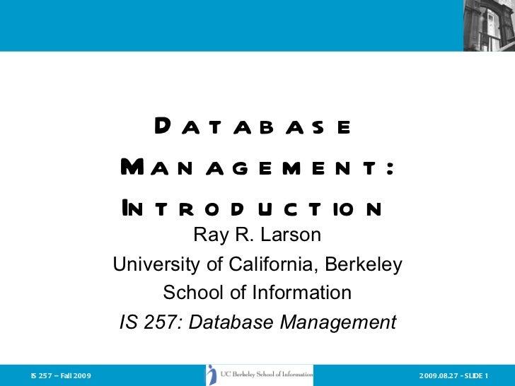 Database Management: Introduction Ray R. Larson University of California, Berkeley School of Information IS 257: Database ...