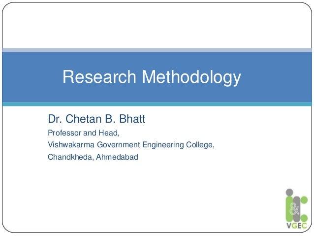 Dr. Chetan B. Bhatt Professor and Head, Vishwakarma Government Engineering College, Chandkheda, Ahmedabad Research Methodo...