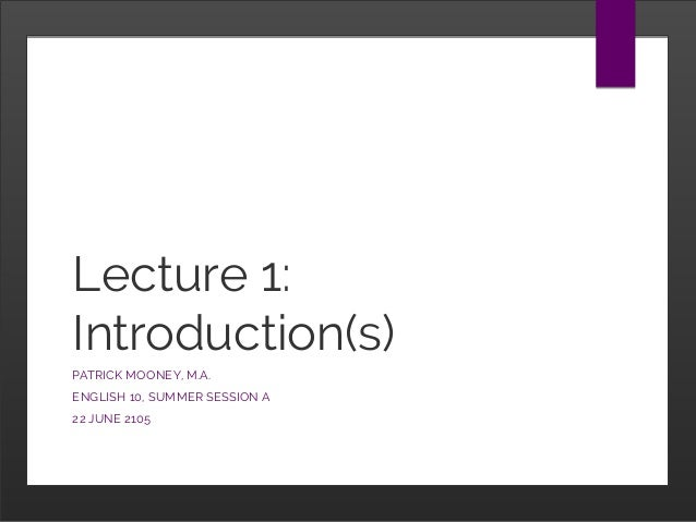 Lecture 1: Introduction(s) PATRICK MOONEY, M.A. ENGLISH 10, SUMMER SESSION A 22 JUNE 2105