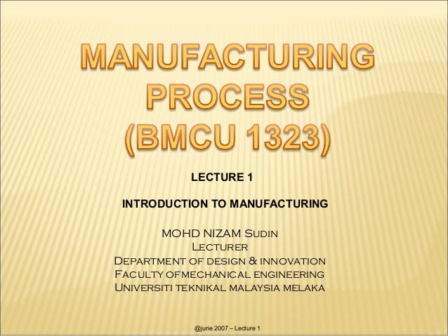 LECTURE 1 INTRODUCTION TO MANUFACTURING       MOHD NIZAM Sudin             LecturerDepartment of design & innovationFacult...