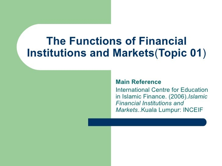 The Functions of Financial Institutions and Markets ( Topic 01 ) Main Reference International Centre for Education in Isla...
