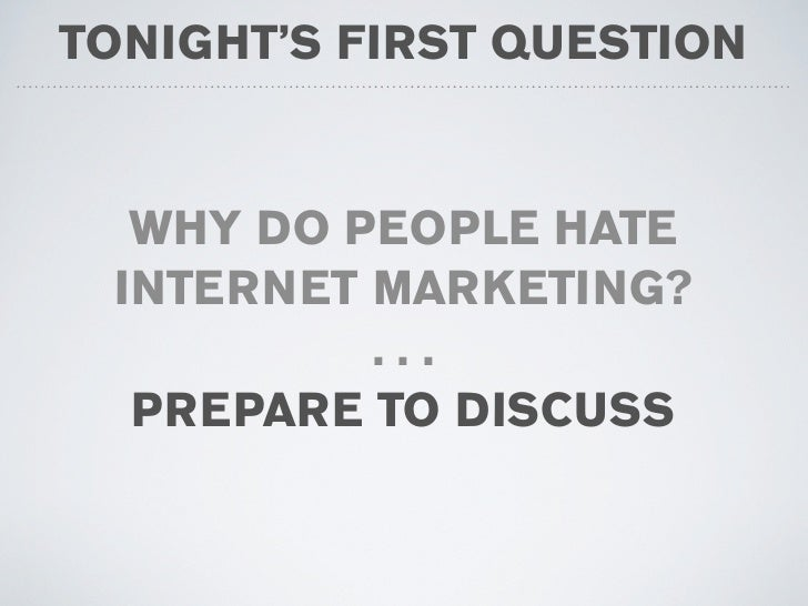 TONIGHT'S FIRST QUESTION     WHY DO PEOPLE HATE  INTERNET MARKETING?           ...   PREPARE TO DISCUSS