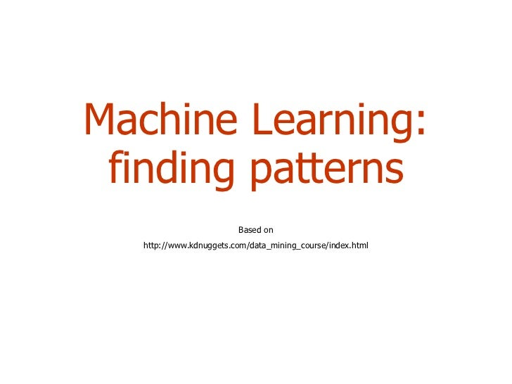 Machine Learning: finding patterns Based on http://www.kdnuggets.com/data_mining_course/index.html
