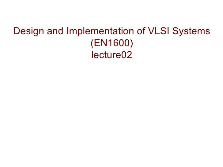 Design and Implementation of VLSI Systems                (EN1600)                lecture02