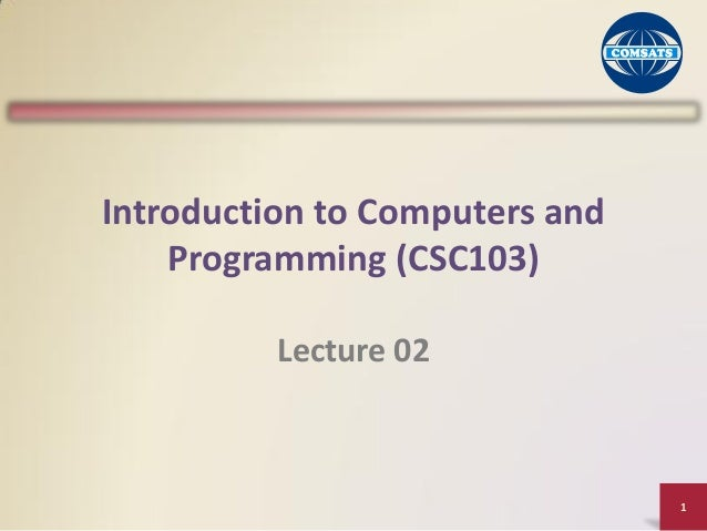 1 Introduction to Computers and Programming (CSC103) Lecture 02