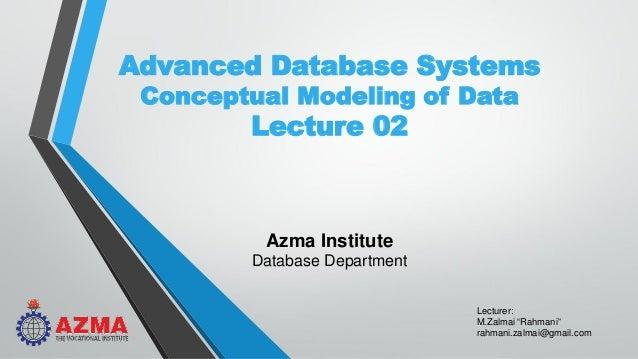 "Lecturer: M.Zalmai ""Rahmani"" rahmani.zalmai@gmail.com Advanced Database Systems Conceptual Modeling of Data Lecture 02 Azm..."
