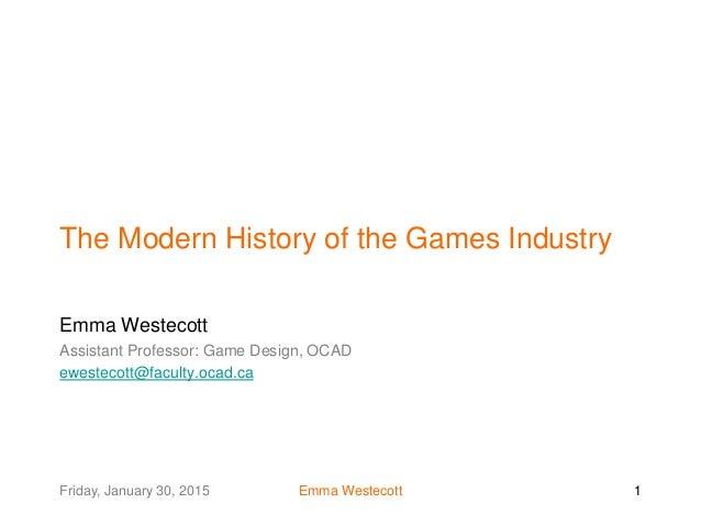 Friday, January 30, 2015 Emma Westecott 1 The Modern History of the Games Industry Emma Westecott Assistant Professor: Gam...