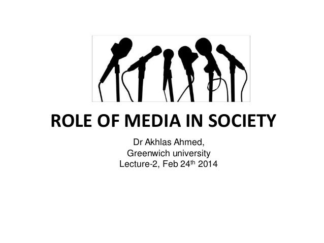 ROLE OF MEDIA IN SOCIETY Dr Akhlas Ahmed, Greenwich university Lecture-2, Feb 24th 2014