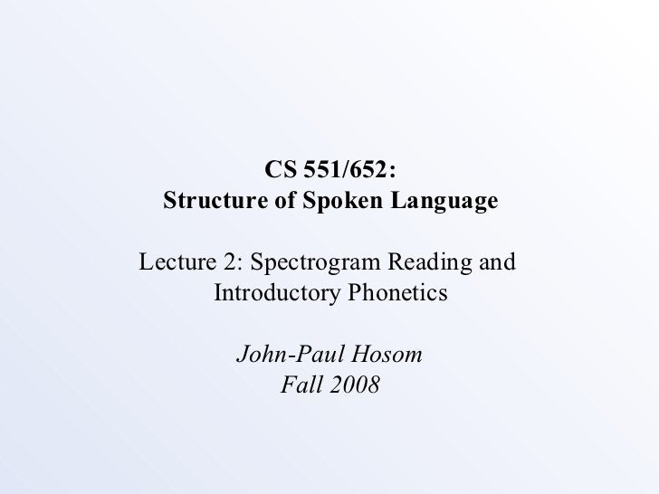 CS 551/652: Structure of Spoken Language Lecture 2: Spectrogram Reading and  Introductory Phonetics John-Paul Hosom Fall 2...