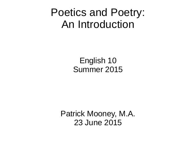 Poetics and Poetry: An Introduction English 10 Summer 2015 Patrick Mooney, M.A. 23 June 2015