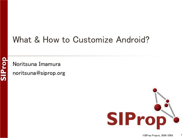 What & How to Customize Android? Noritsuna Imamura noritsuna@siprop.org  ©SIProp Project, 2006-2008  1