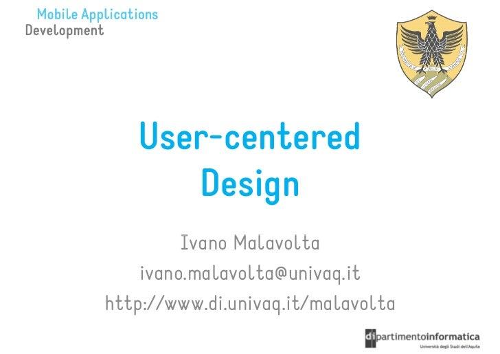 User-centered      Design         Ivano Malavolta    ivano.malavolta@univaq.ithttp://www.di.univaq.it/malavolta