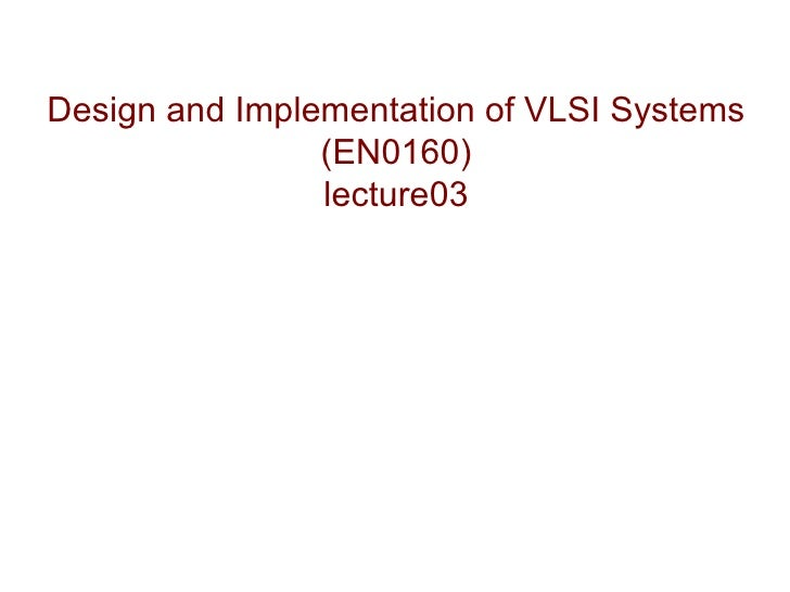 Design and Implementation of VLSI Systems                (EN0160)                lecture03