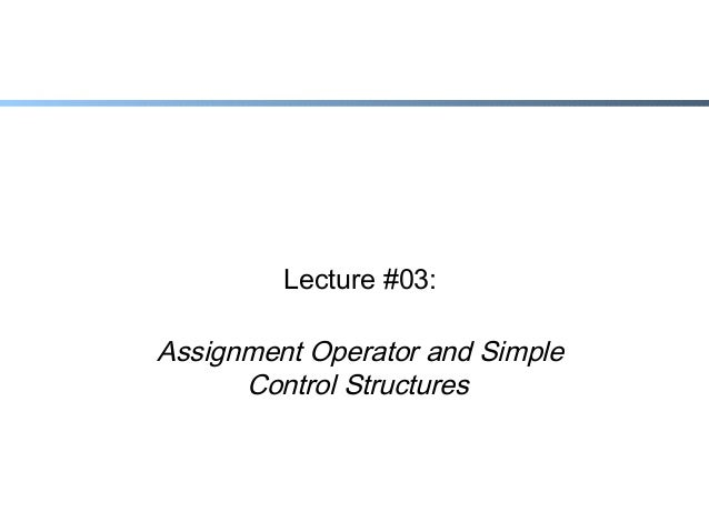 Lecture #03:  Assignment Operator and Simple Control Structures