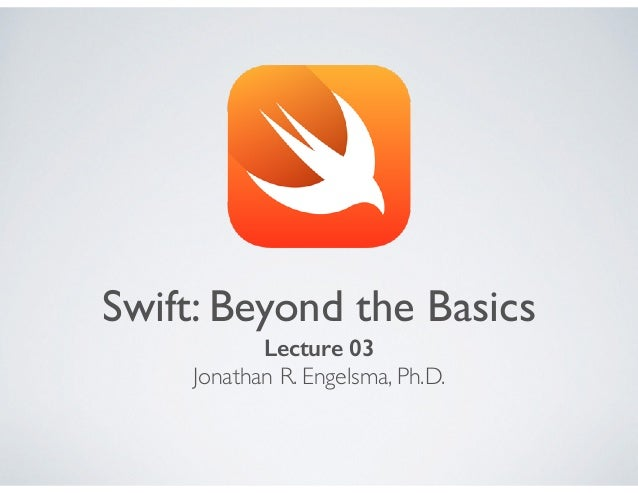 Swift: Beyond the Basics Lecture 03 Jonathan R. Engelsma, Ph.D.