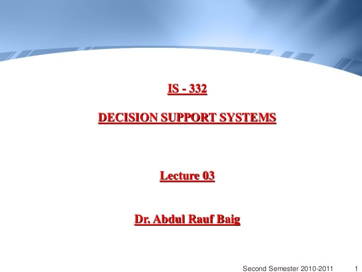 IS - 332DECISION SUPPORT SYSTEMS        Lecture 03    Dr. Abdul Rauf Baig                          Second Semester 2010-20...