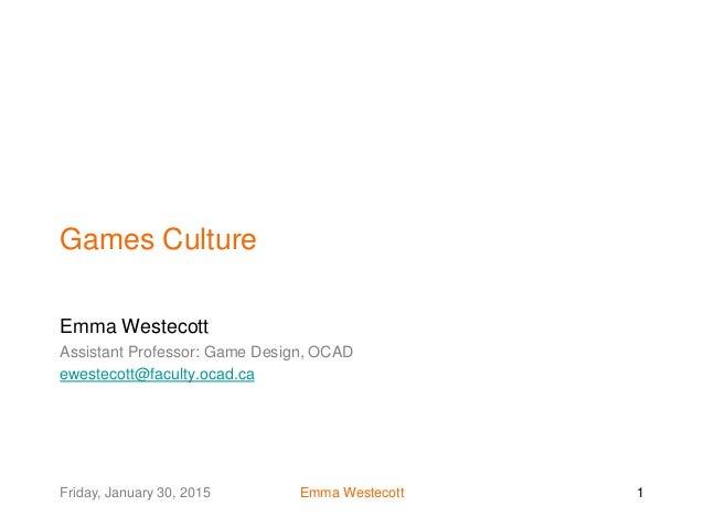 Friday, January 30, 2015 Emma Westecott 1 Games Culture Emma Westecott Assistant Professor: Game Design, OCAD ewestecott@f...