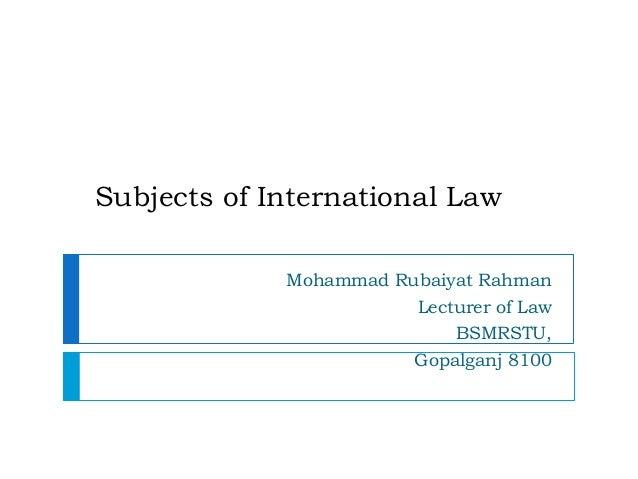 Subjects of International Law Mohammad Rubaiyat Rahman Lecturer of Law BSMRSTU, Gopalganj 8100