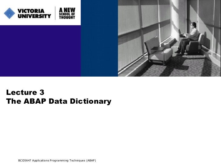 Lecture 3 The ABAP Data Dictionary BCO5647 Applications Programming Techniques (ABAP)