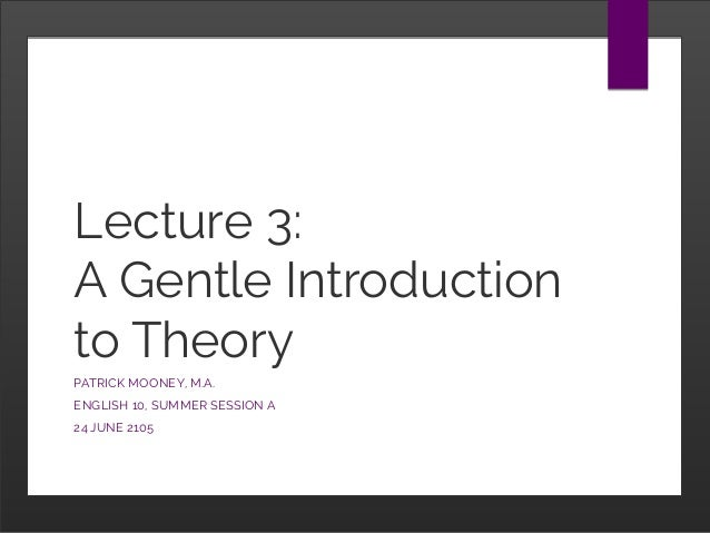 Lecture 3: A Gentle Introduction to Theory PATRICK MOONEY, M.A. ENGLISH 10, SUMMER SESSION A 24 JUNE 2105