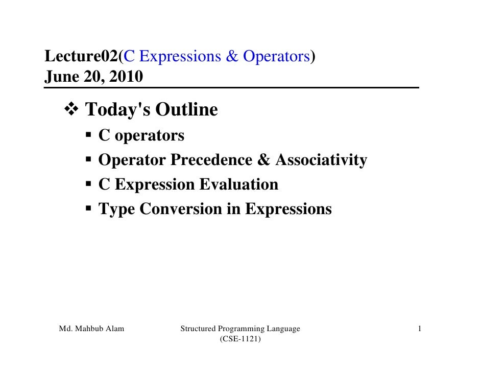 Lecture02(C Expressions & Operators)June 20, 2010      Todays Outline         C operators         Operator Precedence & As...