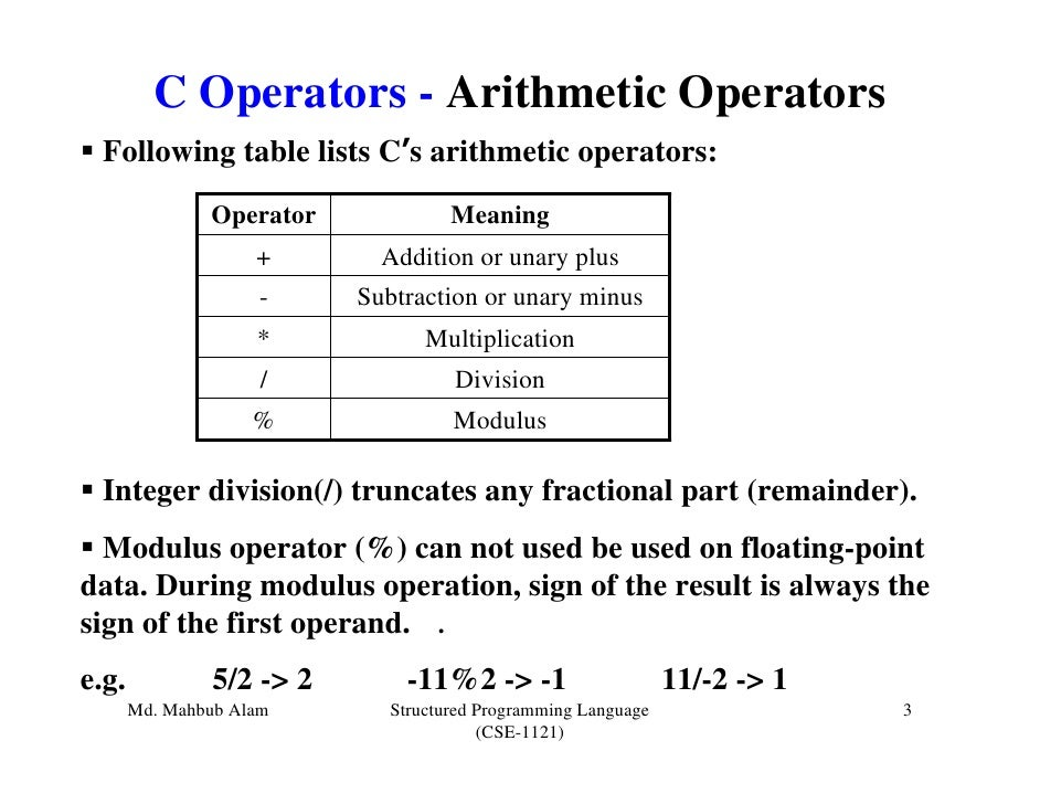 C Operators - Arithmetic Operators Following table lists C's arithmetic operators:               Operator             Mean...