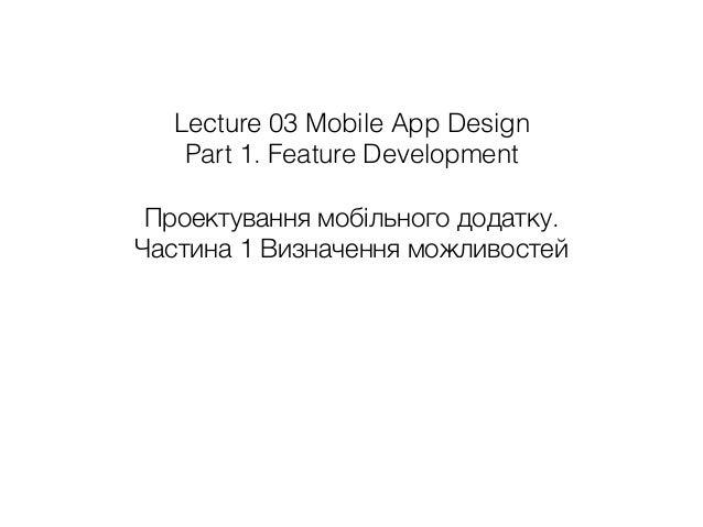 Lecture 03 Mobile App Design Part 1. Feature Development Проектування мобільного додатку. Частина 1 Визначення можливостей