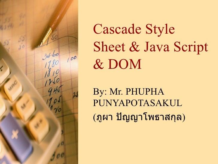 Cascade Style Sheet & Java Script & DOM By:  Mr. PHUPHA PUNYAPOTASAKUL ( ภูผา ปัญญาโพธาสกุล )