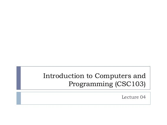 Introduction to Computers and Programming (CSC103) Lecture 04