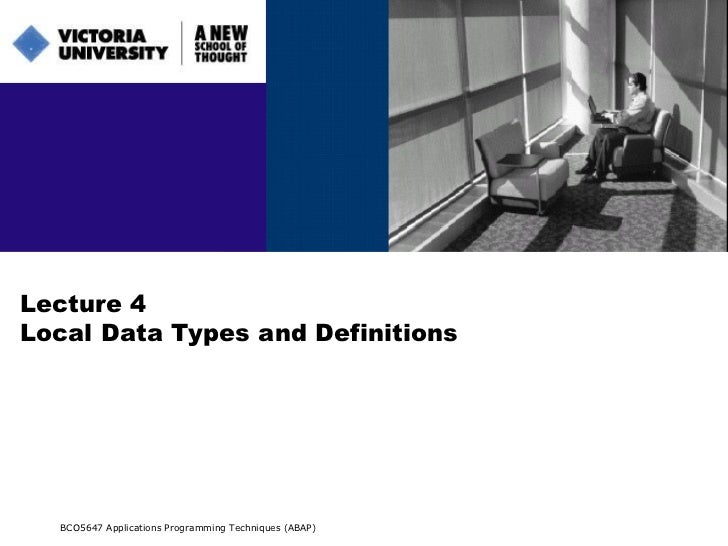 Lecture 4 Local Data Types and Definitions BCO5647 Applications Programming Techniques (ABAP)
