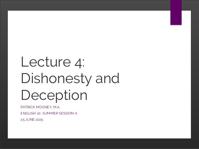 Lecture 4: Dishonesty and Deception PATRICK MOONEY, M.A. ENGLISH 10, SUMMER SESSION A 25 JUNE 2105