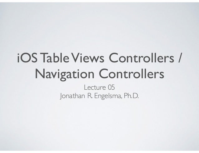 iOS TableViews Controllers / Navigation Controllers Lecture 05 Jonathan R. Engelsma, Ph.D.