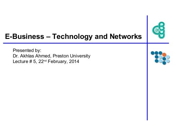 E-Business – Technology and Networks Presented by: Dr. Akhlas Ahmed, Preston University Lecture # 5, 22nd February, 2014