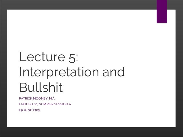 Lecture 5: Interpretation and Bullshit PATRICK MOONEY, M.A. ENGLISH 10, SUMMER SESSION A 29 JUNE 2105