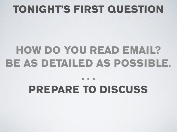 TONIGHT'S FIRST QUESTION    HOW DO YOU READ EMAIL? BE AS DETAILED AS POSSIBLE.             ...     PREPARE TO DISCUSS