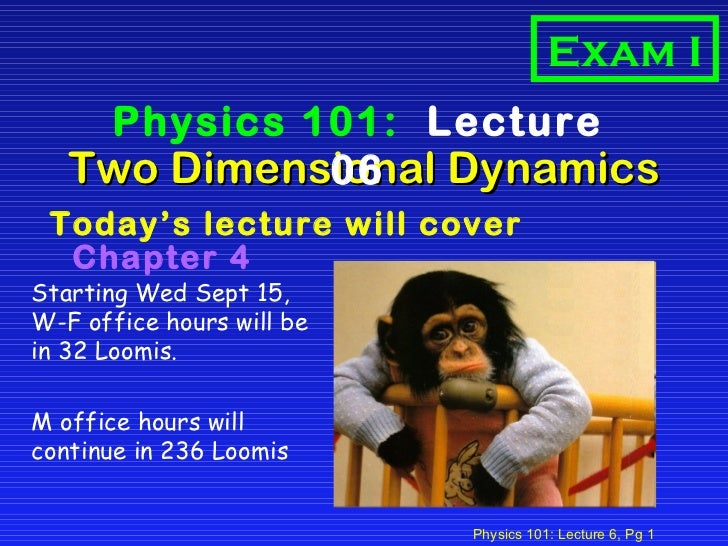 Two Dimensional Dynamics <ul><li>Today's lecture will cover   Chapter 4 </li></ul>Physics 101:  Lecture 06 Exam I Starting...
