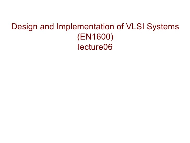 Design and Implementation of VLSI Systems                (EN1600)                lecture06