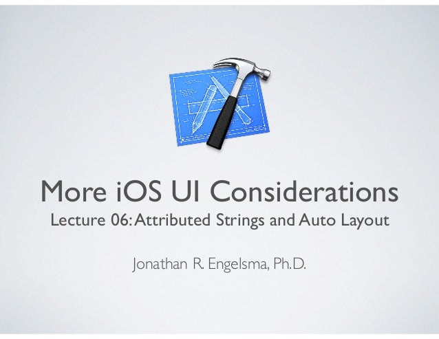 More iOS UI Considerations Lecture 06:Attributed Strings and Auto Layout Jonathan R. Engelsma, Ph.D.