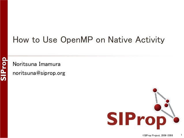 How to Use OpenMP on Native Activity Noritsuna Imamura noritsuna@siprop.org  ©SIProp Project, 2006-2008  1