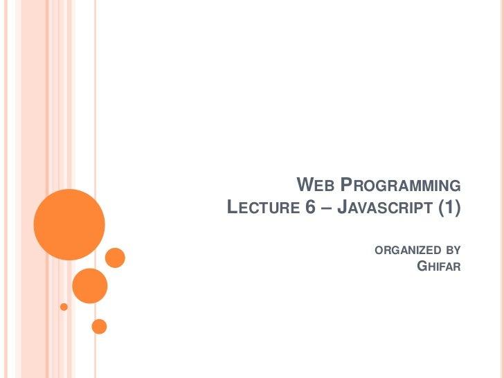 WEB PROGRAMMINGLECTURE 6 – JAVASCRIPT (1)                ORGANIZED BY                     GHIFAR
